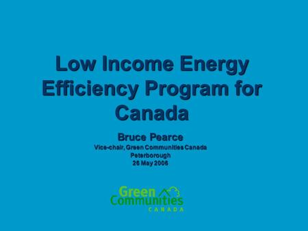 Low Income Energy Efficiency Program for Canada Bruce Pearce Vice-chair, Green Communities Canada Peterborough 26 May 2006.