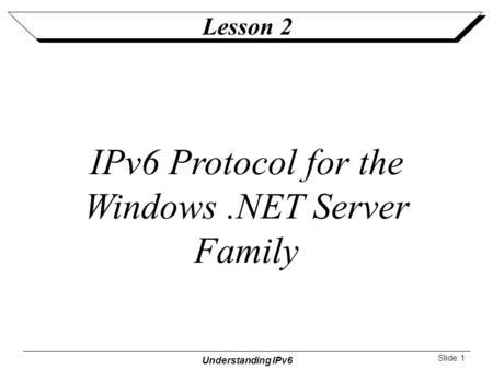 Understanding IPv6 Slide: 1 Lesson 2 IPv6 Protocol for the Windows.NET Server Family.