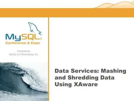Presented by, MySQL & O'Reilly Media, Inc. Data Services: Mashing and Shredding Data Using XAware.