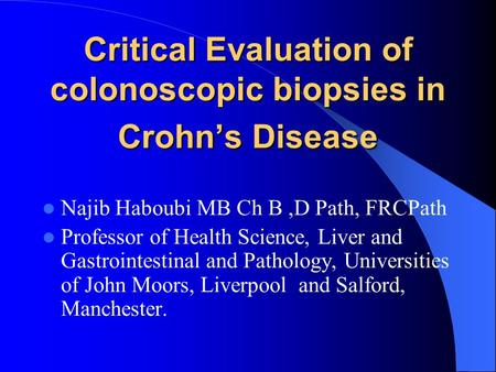 Critical Evaluation of colonoscopic biopsies in Crohn's Disease Najib Haboubi MB Ch B,D Path, FRCPath Professor of Health Science, Liver and Gastrointestinal.