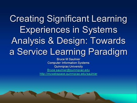 Creating Significant Learning Experiences in Systems Analysis & Design: Towards a Service Learning Paradigm Bruce M Saulnier Computer Information Systems.