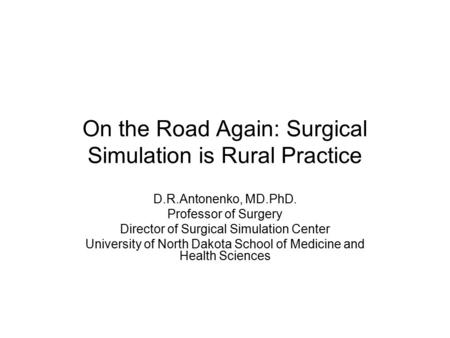 On the Road Again: Surgical Simulation is Rural Practice D.R.Antonenko, MD.PhD. Professor of Surgery Director of Surgical Simulation Center University.