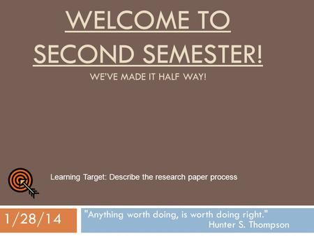 WELCOME TO SECOND SEMESTER! WE'VE MADE IT HALF WAY! Anything worth doing, is worth doing right. Hunter S. Thompson 1/28/14 Learning Target: Describe.