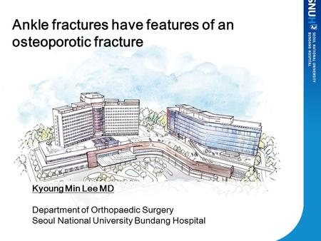 Ankle fractures have features of an osteoporotic fracture Kyoung Min Lee MD Department of Orthopaedic Surgery Seoul National University Bundang Hospital.
