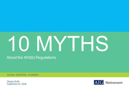 10 MYTHS About the 403(b) Regulations Gregg Libutti September 25, 2008 SAVING : INVESTING : PLANNING.
