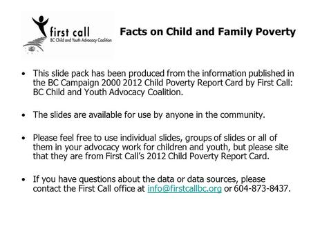 This slide pack has been produced from the information published in the BC Campaign 2000 2012 Child Poverty Report Card by First Call: BC Child and Youth.
