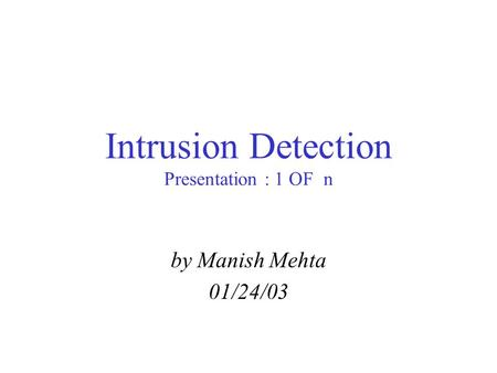 Intrusion Detection Presentation : 1 OF n by Manish Mehta 01/24/03.