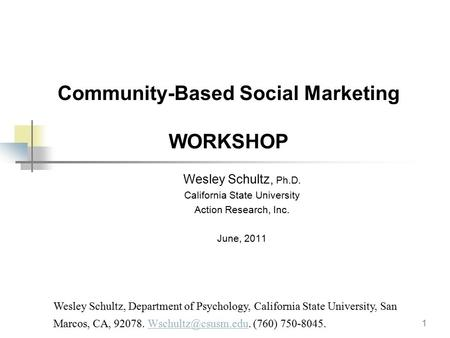 1 Community-Based Social Marketing WORKSHOP Wesley Schultz, Ph.D. California State University Action Research, Inc. June, 2011 Wesley Schultz, Department.