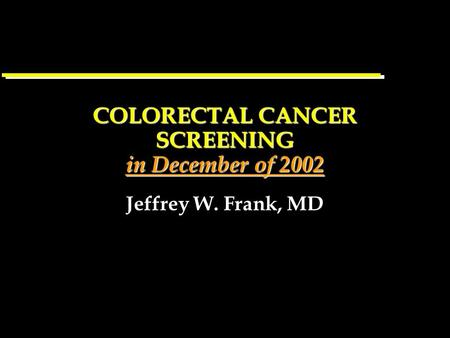 COLORECTAL CANCER SCREENING in December of 2002 Jeffrey W. Frank, MD.