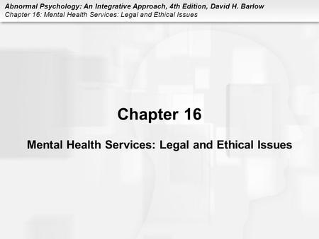 Abnormal Psychology: An Integrative Approach, 4th Edition, David H. Barlow Chapter 16: Mental Health Services: Legal and Ethical Issues Chapter 16 Mental.