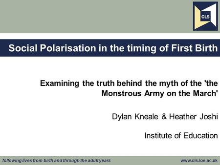 Following lives from birth and through the adult years www.cls.ioe.ac.uk Examining the truth behind the myth of the 'the Monstrous Army on the March' Dylan.
