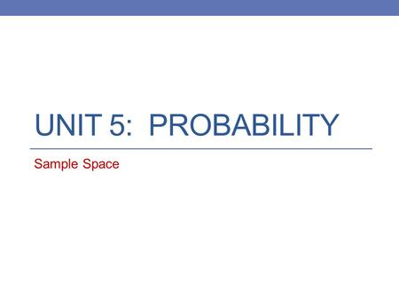 Unit 5: Probability Sample Space.