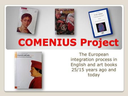 COMENIUS Project The European integration process in English and art books 25/15 years ago and today.