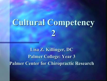 Cultural Competency 2 Lisa Z. Killinger, DC Palmer College: Year 3 Palmer Center for Chiropractic Research.