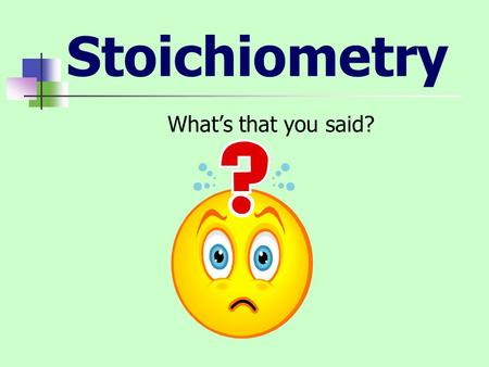 Stoichiometry What's that you said?. What is Stoichiometry? Stoichiometry is the numerical relationships in chemical reactions.