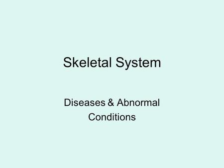 Skeletal System Diseases & Abnormal Conditions. Arthritis Inflammation of the joints 2 Types – Osteoarthritis / Rheumatoid.