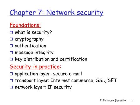 7: Network Security1 Chapter 7: Network security Foundations: r what is security? r cryptography r authentication r message integrity r key distribution.