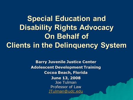 Special Education and Disability Rights Advocacy On Behalf of Clients in the Delinquency System Barry Juvenile Justice Center Adolescent Development Training.