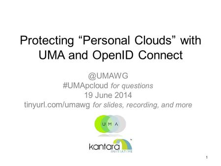 "Protecting ""Personal Clouds"" with UMA and OpenID #UMApcloud for questions 19 June 2014 tinyurl.com/umawg for slides, recording, and more."