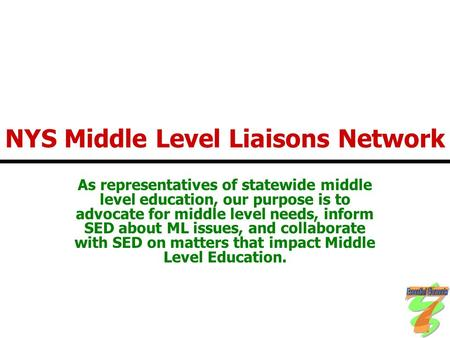 NYS Middle Level Liaisons Network As representatives of statewide middle level education, our purpose is to advocate for middle level needs, inform SED.