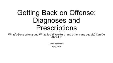 Getting Back on Offense: Diagnoses and Prescriptions What's Gone Wrong and What Social Workers (and other sane people) Can Do About It Jared Bernstein.
