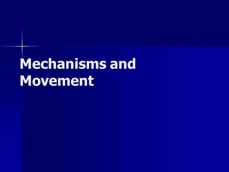 Mechanisms and Movement. What is a Mechanism? A mechanism takes an input motion or force and creates a desired output motion or force – –Simple machines.