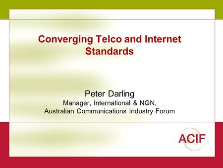 1 Converging Telco and Internet Standards Peter Darling Manager, International & NGN, Australian Communications Industry Forum.