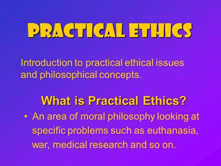 Practical Ethics Introduction to practical ethical issues and philosophical concepts. What is Practical Ethics? An area of moral philosophy looking at.