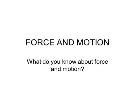 FORCE AND MOTION What do you know about force and motion?