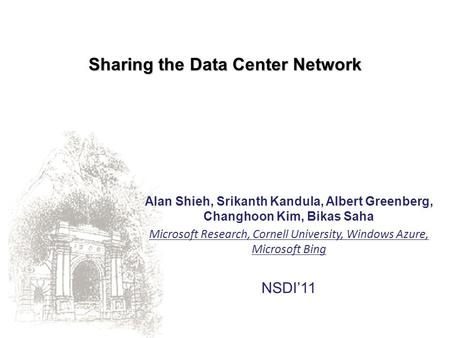 Sharing the Data Center Network Alan Shieh, Srikanth Kandula, Albert Greenberg, Changhoon Kim, Bikas Saha Microsoft Research, Cornell University, Windows.