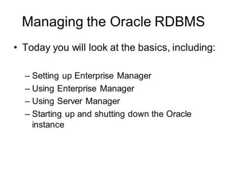 Managing the Oracle RDBMS Today you will look at the basics, including: –Setting up Enterprise Manager –Using Enterprise Manager –Using Server Manager.