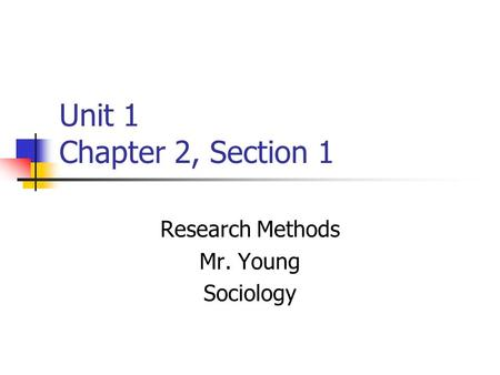 Unit 1 Chapter 2, Section 1 Research Methods Mr. Young Sociology.
