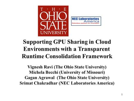 Supporting GPU Sharing in Cloud Environments with a Transparent Runtime Consolidation Framework Vignesh Ravi (The Ohio State University) Michela Becchi.