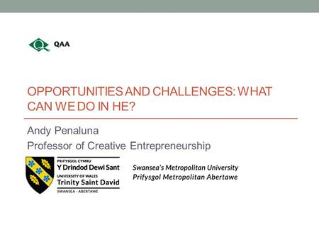 OPPORTUNITIES AND CHALLENGES: WHAT CAN WE DO IN HE? Andy Penaluna Professor of Creative Entrepreneurship.