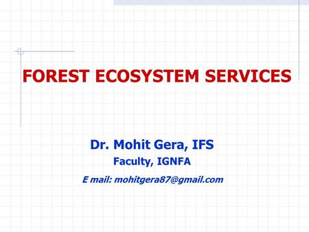FOREST ECOSYSTEM SERVICES Dr. Mohit Gera, IFS Faculty, IGNFA E mail: