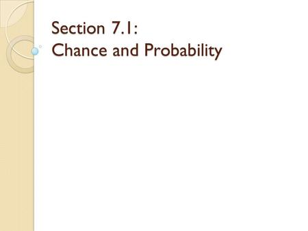 Section 7.1: Chance and Probability. Probability Chance behavior is unpredictable in the short run (you probably can't guess what number will be drawn,