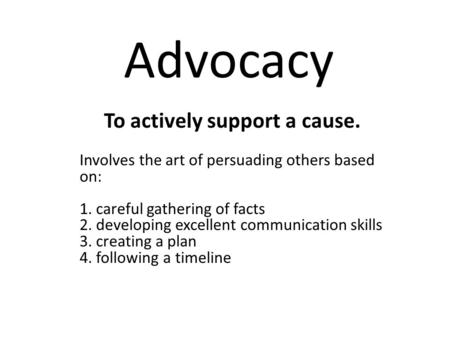 Advocacy To actively support a cause. Involves the art of persuading others based on: 1. careful gathering of facts 2. developing excellent communication.