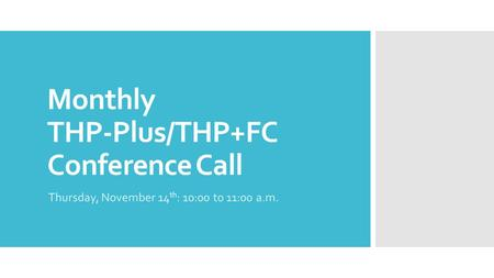Monthly THP-Plus/THP+FC Conference Call Thursday, November 14 th : 10:00 to 11:00 a.m.
