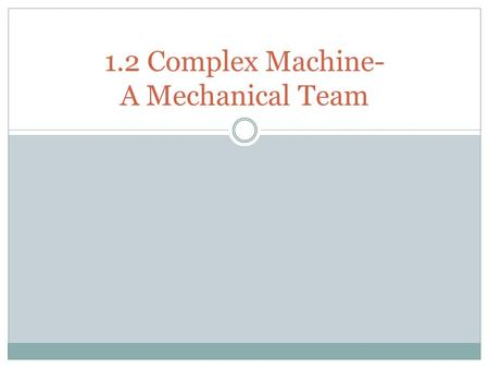 1.2 Complex Machine- A Mechanical Team. Background on complex machines As time passed, people began living in larger communities. They need to find ways.