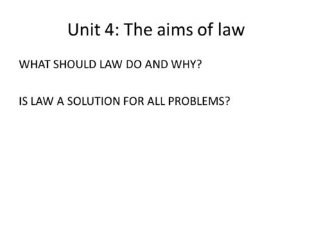 Unit 4: The aims of law WHAT SHOULD LAW DO AND WHY? IS LAW A SOLUTION FOR ALL PROBLEMS?