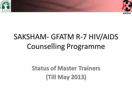 SAKSHAM- GFATM R-7 HIV/AIDS Counselling Programme Status of Master Trainers (Till May 2013)
