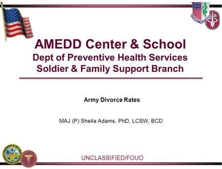AMEDD Center & School Dept of Preventive Health Services Soldier & Family Support Branch Army Divorce Rates MAJ (P) Sheila Adams, PhD, LCSW, BCD UNCLASSIFIED/FOUO.