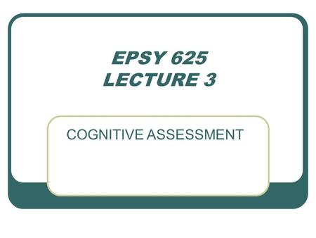EPSY 625 LECTURE 3 COGNITIVE ASSESSMENT. AFFECT TASK DEMANDS: STRUCTURING COGNITIVE TESTS TYPES ARTIFICIAL ANALOG ACTUAL TESTS: 1. ACHIEVEMENT 2. INTELLIGENCE.