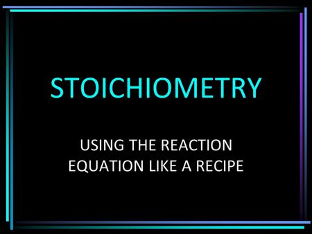 STOICHIOMETRY USING THE REACTION EQUATION LIKE A RECIPE.