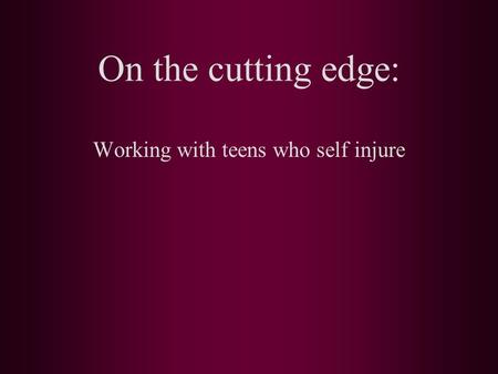 On the cutting edge: Working with teens who self injure.