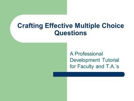 Crafting Effective Multiple Choice Questions A Professional Development Tutorial for Faculty and T.A.'s.