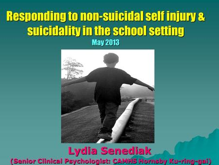 Responding to non-suicidal self injury & suicidality in the school setting May 2013 Lydia Senediak (Senior Clinical Psychologist: CAMHS Hornsby Ku-ring-gai)