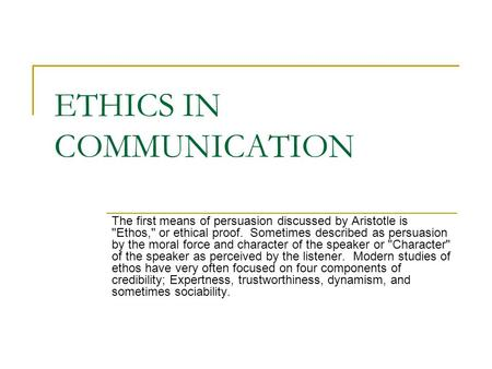 ETHICS IN COMMUNICATION The first means of persuasion discussed by Aristotle is Ethos, or ethical proof. Sometimes described as persuasion by the moral.