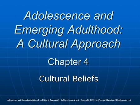 Adolescence and Emerging Adulthood: A Cultural Approach Chapter 4 Cultural Beliefs Adolescence and Emerging Adulthood: A Cultural Approach by Jeffrey Jensen.