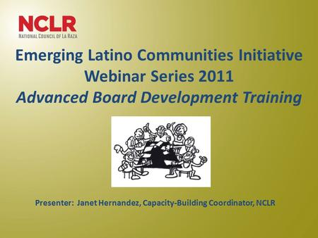 Emerging Latino Communities Initiative Webinar Series 2011 Advanced Board Development Training June 22, 2011 Presenter: Janet Hernandez, Capacity-Building.